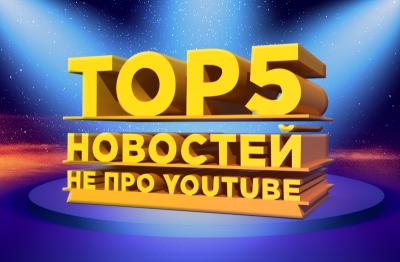 ТОП-5 новостей не про YouTube